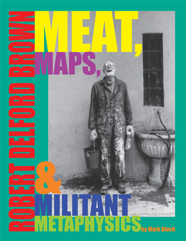 "Mark Bloch, ""Robert Delford Brown: Meat, Maps and Miltant Metaphysics"" (2008), cover."
