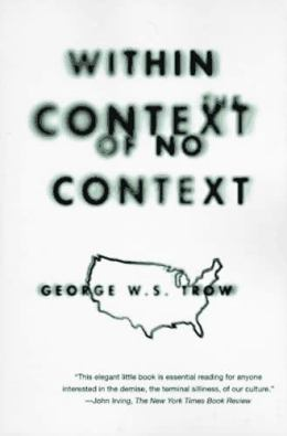 "George W. S. Trow, ""Within the Context of No Context"" (1981), cover"