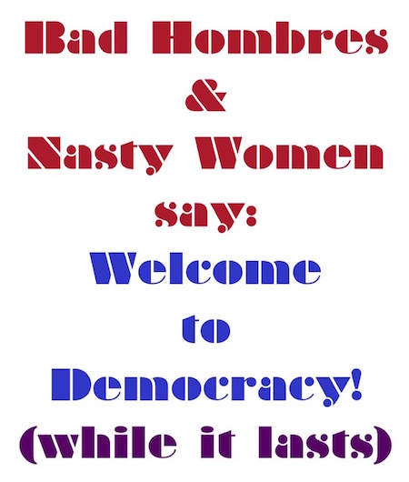 Bad Hombres & Nasty Women say: Welcome to Democracy! (while it lasts)